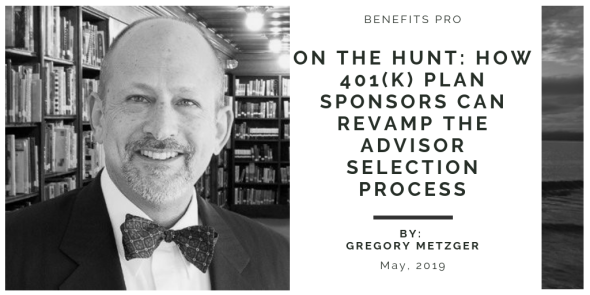 posted 5-20-2019_Linkedin Search Updates_Greg Metzger_BenefitsPro-On the hunt-How 401(k) plan sponsors can revamp the advisor selection process_5-10-2019
